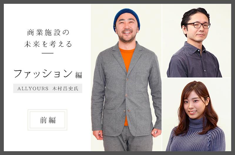 ファッションと生活の変化、そして商業施設の未来とは <前編>―木村昌史氏(ALL YOURS)×村井吉昭・石田真理子(ジェイアール東日本企画)―