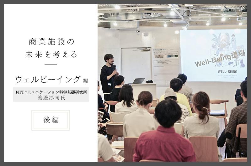 これからの暮らしに、そして商業施設にウェルビーイングの視点を<後編> ―渡邊淳司氏(NTTコミュニケーション科学基礎研究所)×松本阿礼・石田真理子(ジェイアール東日本企画)―