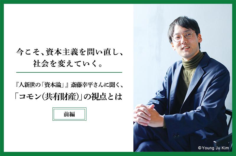 今こそ、資本主義を問い直し、社会を変えていく。―『人新世の「資本論」』 斎藤幸平さんに聞く、「コモン」の視点とは―(前編)